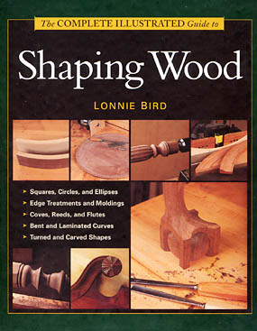 The Complete Illustrated Guide to Shaping Wood by Lonnie Bird